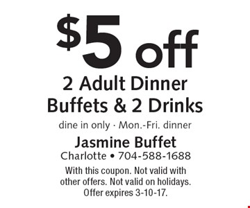 $5 off 2 Adult Dinner Buffets & 2 Drinks. Dine in only. Mon.-Fri. dinner. With this coupon. Not valid with other offers. Not valid on holidays. Offer expires 3-10-17.