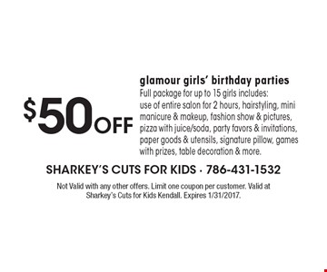 $50 Off glamour girls' birthday parties Full package for up to 15 girls includes: use of entire salon for 2 hours, hairstyling, mini manicure & makeup, fashion show & pictures, pizza with juice/soda, party favors & invitations, paper goods & utensils, signature pillow, games with prizes, table decoration & more. Not Valid with any other offers. Limit one coupon per customer. Valid at Sharkey's Cuts for Kids Kendall. Expires 1/31/2017.