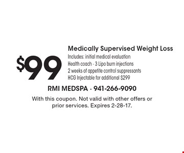 $99 Medically Supervised Weight Loss. Includes: initial medical evaluation Health coach - 3 Lipo burn injections 2 weeks of appetite control suppressants, HCG Injectable for additional $299. With this coupon. Not valid with other offers or prior services. Expires 2-28-17.