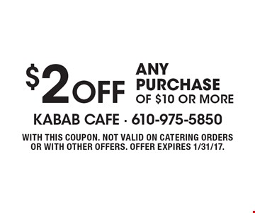 $2 OFF ANY PURCHASE OF $10 OR MORE. WITH THIS COUPON. NOT VALID ON CATERING ORDERS OR WITH OTHER OFFERS. OFFER EXPIRES 1/31/17.