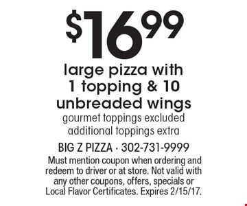 $16.99 large pizza with 1 topping & 10 unbreaded wings, gourmet toppings excluded, additional toppings extra. Must mention coupon when ordering and redeem to driver or at store. Not valid with any other coupons, offers, specials or Local Flavor Certificates. Expires 2/15/17.