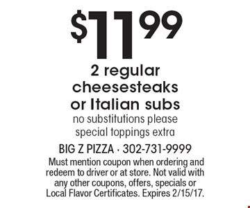 $11.99 2 regular cheesesteaks or Italian subs no substitutions please, special toppings extra. Must mention coupon when ordering and redeem to driver or at store. Not valid with any other coupons, offers, specials or Local Flavor Certificates. Expires 2/15/17.