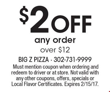 $2 OFF any order over $12. Must mention coupon when ordering and redeem to driver or at store. Not valid with any other coupons, offers, specials or Local Flavor Certificates. Expires 2/15/17.
