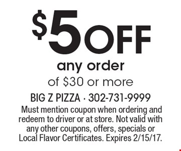 $5 OFF any order of $30 or more. Must mention coupon when ordering and redeem to driver or at store. Not valid with any other coupons, offers, specials or Local Flavor Certificates. Expires 2/15/17.
