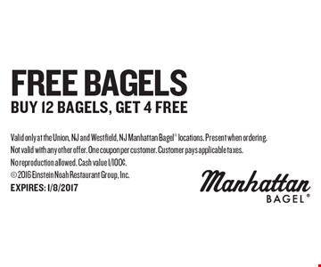 FREE Bagels Buy 12 bagels, get 4 free. Valid only at the Union, NJ and Westfield, NJ Manhattan Bagel locations. Present when ordering. Not valid with any other offer. One coupon per customer. Customer pays applicable taxes. No reproduction allowed. Cash value 1/100¢. 2016 Einstein Noah Restaurant Group, Inc.