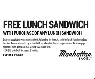 FREE Lunch Sandwich WITH PURCHASE OF ANY LUNCH SANDWICH. Discount is applied to lowest priced sandwich. Valid only at the Union, NJ and Westfield, NJ Manhattan Bagel locations. Present when ordering. Not valid with any other offer. One coupon per customer. Customer pays applicable taxes. No reproduction allowed. Cash value 1/100¢. 2016 Einstein Noah Restaurant Group, Inc.