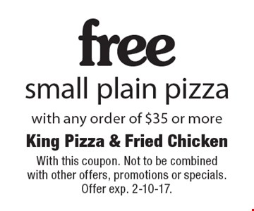 Free small plain pizza with any order of $35 or more. With this coupon. Not to be combined with other offers, promotions or specials. Offer exp. 2-10-17.