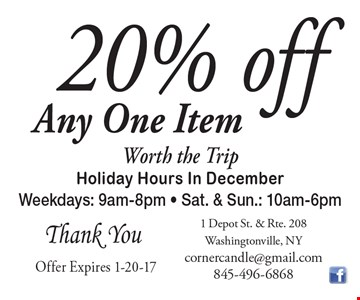 20% off Any One Item. Worth the Trip. Holiday Hours In December. Weekdays: 9am-8pm - Sat. & Sun.: 10am-6pm. Thank You. Offer Expires 1-20-17