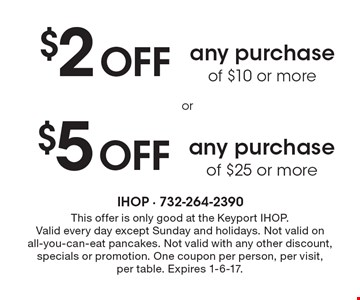 $2 Off any purchase of $10 or more OR $5 Off any purchase of $25 or more. This offer is only good at the Keyport IHOP. Valid every day except Sunday and holidays. Not valid on all-you-can-eat pancakes. Not valid with any other discount, specials or promotion. One coupon per person, per visit, per table. Expires 1-6-17.