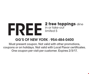 Free 2 free toppings dine in or take-out, limited 5. Must present coupon. Not valid with other promotions, coupons or on holidays. Not valid with Local Flavor certificates. One coupon per visit per customer. Expires 2/3/17.
