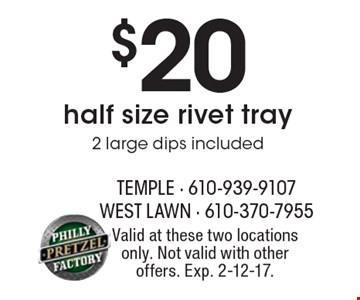 $20 half size rivet tray 2 large dips included. Valid at these two locations only. Not valid with other offers. Exp. 2-12-17.