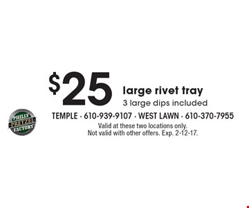 $25 large rivet tray 3 large dips included. Valid at these two locations only. Not valid with other offers. Exp. 2-12-17.