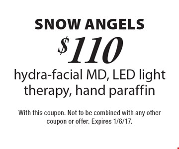 snow angels. $110 for a hydra-facial MD, LED light therapy, hand paraffin. With this coupon. Not to be combined with any other coupon or offer. Expires 1/6/17.