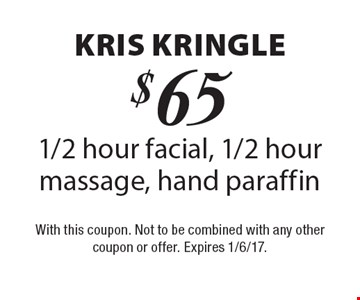 Kris Kringle. $65 for a 1/2 hour facial, 1/2 hour massage, hand paraffin. With this coupon. Not to be combined with any other coupon or offer. Expires 1/6/17.