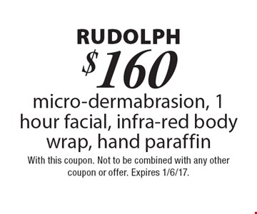 Rudolph. $160 micro-dermabrasion, 1 hour facial, infra-red body wrap & hand paraffin. With this coupon. Not to be combined with any other coupon or offer. Expires 1/6/17.