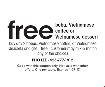 free boba, Vietnamese coffee or Vietnamese dessert. Buy any 2 bobas, Vietnamese coffee, or Vietnamese desserts and get 1 free · customer may mix & match any of the choices. Good with this coupon only. Not valid with other offers. One per table. Expires 1-27-17.