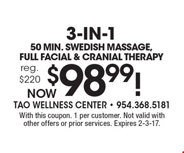 3-in-1: 50 min. Swedish Massage, Full Facial & Cranial Therapy Now $98.99! reg. $220. With this coupon. 1 per customer. Not valid with other offers or prior services. Expires 2-3-17.