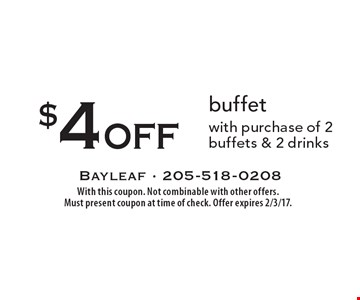 $4 off buffet with purchase of 2 buffets & 2 drinks. With this coupon. Not combinable with other offers. Must present coupon at time of check. Offer expires 2/3/17.