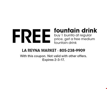 Free fountain drink buy 1 burrito at regular price, get a free medium fountain drink. With this coupon. Not valid with other offers. Expires 2-3-17.