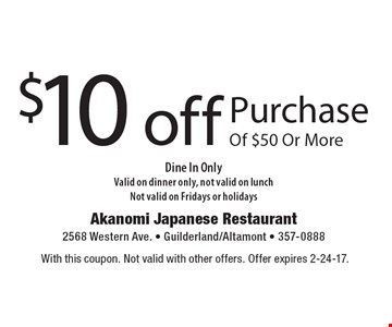 $10 off purchase of $50 or more. Dine In only. Valid on dinner only. Not valid on lunch. Not valid on Fridays or holidays. With this coupon. Not valid with other offers. Offer expires 2-24-17.