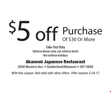 $5 off purchase of $30 or more. Take-out only. Valid on dinner only. Not valid on lunch. Not valid on holidays. With this coupon. Not valid with other offers. Offer expires 2-24-17.