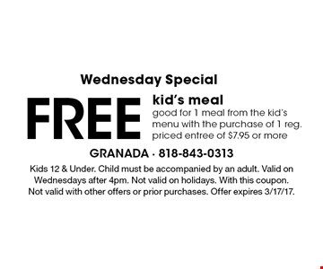 Wednesday Special Free kid's meal. good for 1 meal from the kid's menu with the purchase of 1 reg. priced entree of $7.95 or more. Kids 12 & Under. Child must be accompanied by an adult. Valid on Wednesdays after 4pm. Not valid on holidays. With this coupon. Not valid with other offers or prior purchases. Offer expires 3/17/17.