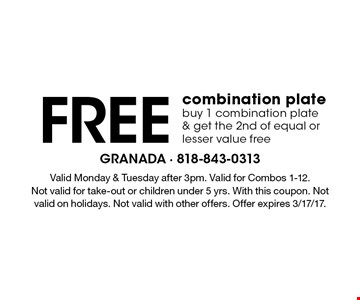 Free combination plate. Buy 1 combination plate & get the 2nd of equal or lesser value free. Valid Monday & Tuesday after 3pm. Valid for Combos 1-12.Not valid for take-out or children under 5 yrs. With this coupon. Not valid on holidays. Not valid with other offers. Offer expires 3/17/17.