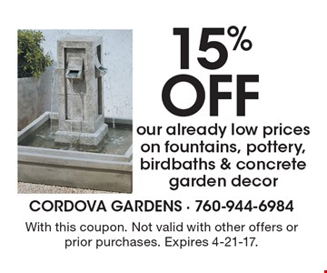 15% off our already low prices on fountains, pottery, birdbaths & concrete garden decor. With this coupon. Not valid with other offers or prior purchases. Expires 4-21-17.