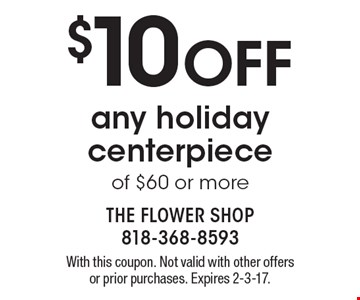 $10 Off any holiday centerpiece of $60 or more. With this coupon. Not valid with other offers or prior purchases. Expires 2-3-17.