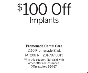 $100 Off Implants. With this coupon. Not valid with other offers or insurance. Offer expires 2-10-17.