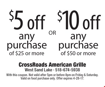 $5 off any purchase of $25 or more. $10 off any purchase of $50 or more. With this coupon. Not valid after 5pm or before 8pm on Friday & Saturday. Valid on food purchase only. Offer expires 4-28-17.