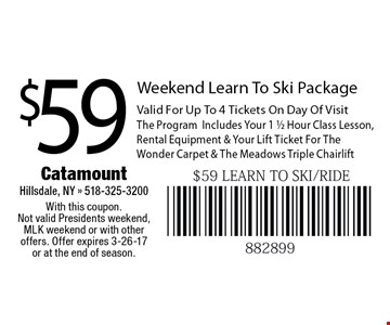 $59 Weekend Learn To Ski Package. Valid For Up To 4 Tickets On Day Of Visit The ProgramIncludes Your 1 1/2 Hour Class Lesson, Rental Equipment & Your Lift Ticket For The Wonder Carpet & The Meadows Triple Chairlift. With this coupon. Not valid Presidents weekend, MLK weekend or with other offers. Offer expires 3-26-17 or at the end of season.