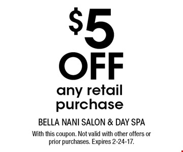 $5 Off any retail purchase. With this coupon. Not valid with other offers or prior purchases. Expires 2-24-17.
