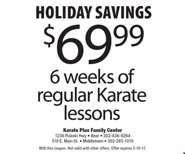Holiday savings - $69.99 6 weeks of regular Karate lessons. With this coupon. Not valid with other offers. Offer expires 2-10-17.