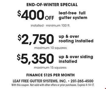 End-of-winter special: $5,350 up & over siding installed, maximum 15 squares. $2,750 up & over roofing installed, maximum 10 squares. $400 Off leaf-free full gutter system, installed, minimum 100 ft. Finance $125 per month. With this coupon. Not valid with other offers or prior purchases. Expires 4-14-17.
