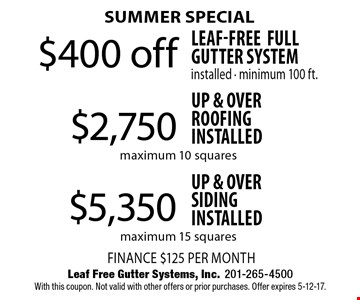 Summer special $5,350 up & over siding installed maximum 15 squares OR $2,750 up & over roofing installed maximum 10 squares OR $400 off Leaf-Free Full Gutter System installed - minimum 100 ft. With this coupon. Not valid with other offers or prior purchases. Offer expires 5-12-17.
