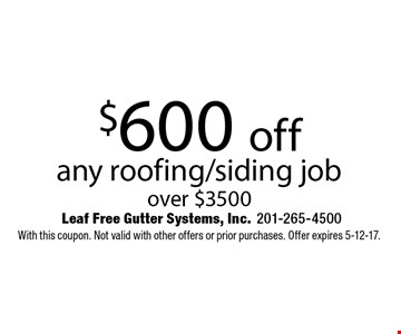 $600 off any roofing/siding job over $3500. With this coupon. Not valid with other offers or prior purchases. Offer expires 5-12-17.