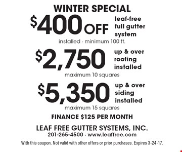 Winter Special $400 Off leaf-free full gutter system. Installed - minimum 100 ft. OR $2,750 up & over roofing installed. Maximum 10 squares OR $5,350 up & over siding. Installed maximum 15 squares. FInance $125 per month. With this coupon. Not valid with other offers or prior purchases. Expires 3-24-17.