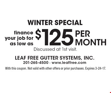 Winter Special - Finance your job for as low as $125 per month. Discussed at 1st visit. With this coupon. Not valid with other offers or prior purchases. Expires 3-24-17.