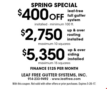spring Special. $400 Off leaf-free full gutter system installed, minimum 100 ft., $2,750 up & over roofing installed, maximum 10 squares, $5,350 up & over siding installed, maximum 15 squares. finance $125 per month. With this coupon. Not valid with other offers or prior purchases. Expires 5-26-17.