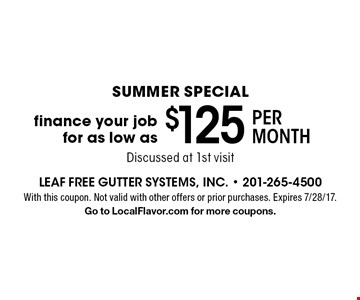 summer special $125 per month finance your job for as low as Discussed at 1st visit. With this coupon. Not valid with other offers or prior purchases. Expires 7/28/17.Go to LocalFlavor.com for more coupons.