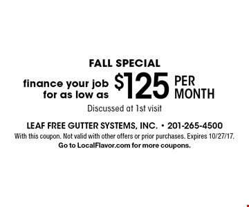 FALL special finance your job for as low as $125 per month. Discussed at 1st visit. With this coupon. Not valid with other offers or prior purchases. Expires 10/27/17. Go to LocalFlavor.com for more coupons.