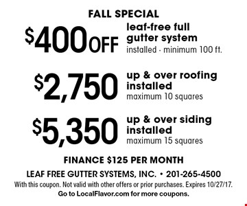 FALL special $400 Off leaf-free full gutter system installed - minimum 100 ft. or $2,750 up & over roofing installed maximum 10 squares or $5,350 up & over siding installed maximum 15 squares. Finance $125 per month. With this coupon. Not valid with other offers or prior purchases. Expires 10/27/17. Go to LocalFlavor.com for more coupons.