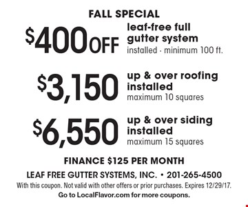 FALL special. $400 Off leaf-free full gutter system. Installed - minimum 100 ft. OR $3,150 up & over roofing installed. Maximum 10 squares OR $6,550 up & over siding installed. Maximum 15 squares. Finance $125 per month. With this coupon. Not valid with other offers or prior purchases. Expires 12/29/17. Go to LocalFlavor.com for more coupons.