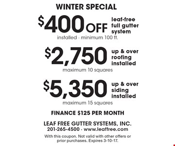 WINTER SPECIAL! $400 Off leaf-free full gutter system installed, minimum 100 ft. OR $2,750 up & over roofing installed, maximum 10 squares OR $5,350 up & over siding installed, maximum 15 squares. Finance $125 per month. With this coupon. Not valid with other offers or prior purchases. Expires 3-10-17.