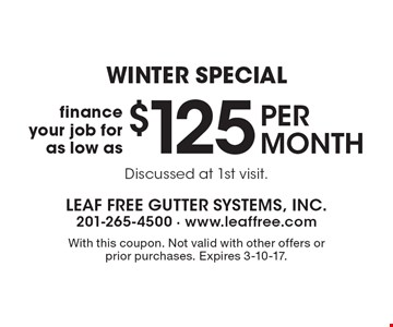 WINTER SPECIAL! Finance your job for as low as $125 per month. Discussed at 1st visit. With this coupon. Not valid with other offers or prior purchases. Expires 3-10-17.