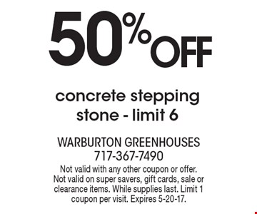 50% off concrete stepping stone - limit 6. Not valid with any other coupon or offer. Not valid on super savers, gift cards, sale or clearance items. While supplies last. Limit 1 coupon per visit. Expires 5-20-17.