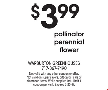 $3.99 pollinator perennial flower. Not valid with any other coupon or offer. Not valid on super savers, gift cards, sale or clearance items. While supplies last. Limit 1 coupon per visit. Expires 5-20-17.