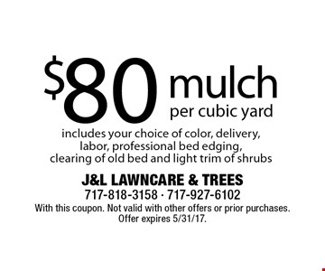 $80 mulch per cubic yard. Includes your choice of color, delivery, labor, professional bed edging, clearing of old bed and light trim of shrubs . With this coupon. Not valid with other offers or prior purchases. Offer expires 5/31/17.