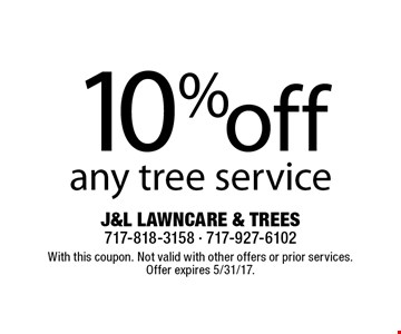 10% off any tree service. With this coupon. Not valid with other offers or prior services. Offer expires 5/31/17.
